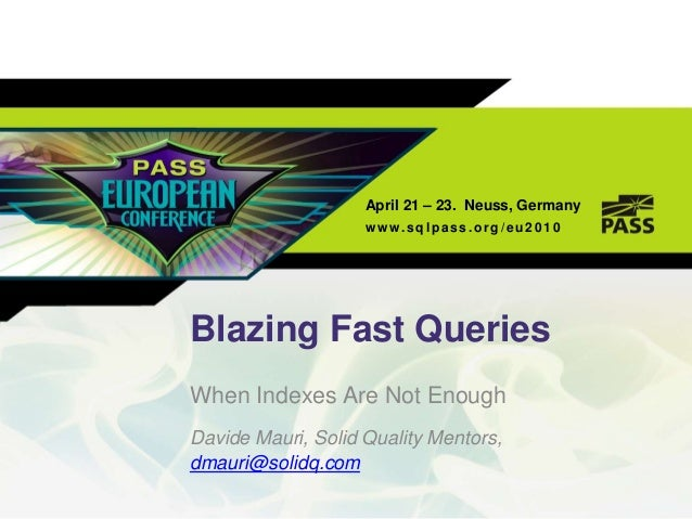 April 21 – 23. Neuss, Germanyw ww.sqlpass .org/eu 2 010Blazing Fast QueriesWhen Indexes Are Not EnoughDavide Mauri, Solid ...