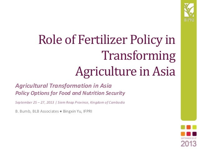 Role of Fertilizer Policy in Transforming Agriculture in Asia B. Bumb, BLB Associates Bingxin Yu, IFPRI Agricultural Trans...