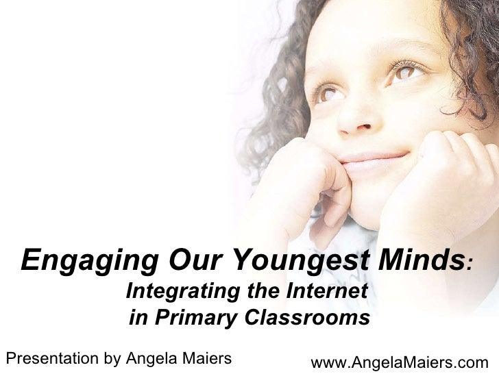 Engaging Our Youngest Minds :  Integrating the Internet  in Primary Classrooms Presentation by Angela Maiers www.AngelaMai...