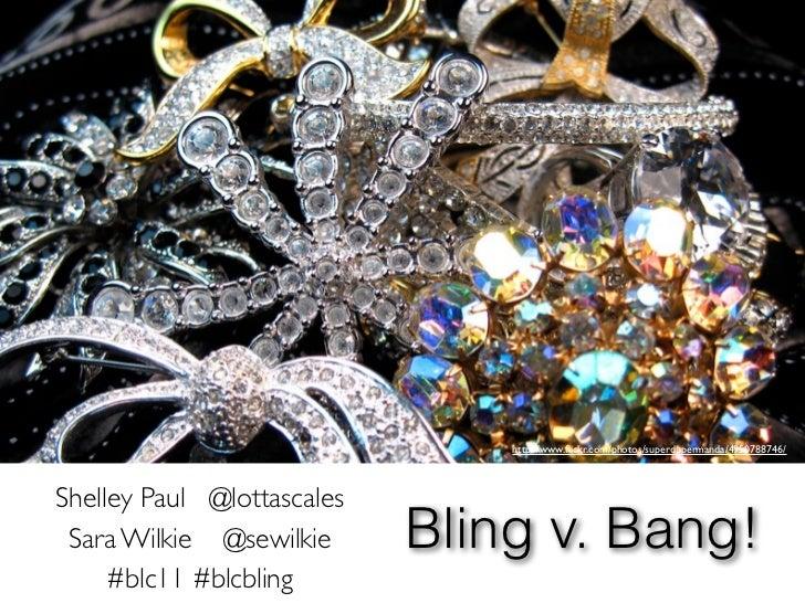 http://www.flickr.com/photos/superdupermanda/4950788746/Shelley Paul @lottascales Sara Wilkie @sewilkie      Bling v. Bang!...