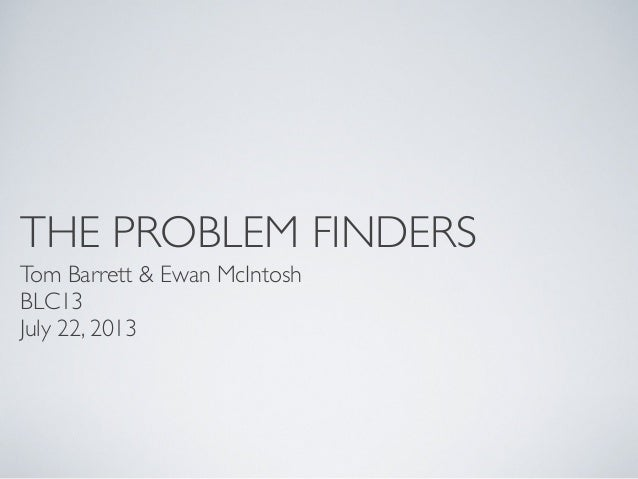 THE PROBLEM FINDERS Tom Barrett & Ewan McIntosh BLC13 July 22, 2013