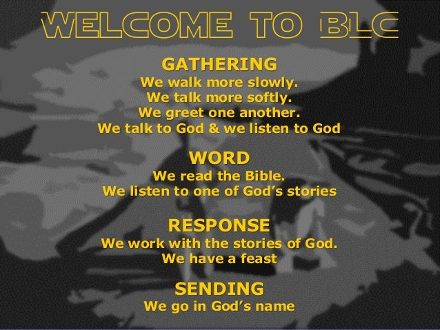 Welcome to BLC GATHERING We walk more slowly. We talk more softly. We greet one another. We talk to God & we listen to God...