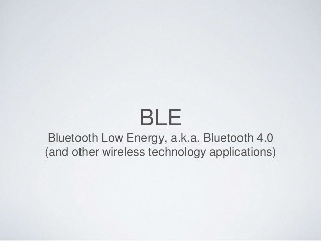 BLE Bluetooth Low Energy, a.k.a. Bluetooth 4.0 (and other wireless technology applications)