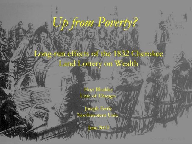 Hoyt BleakleyUniv. of ChicagoJoseph FerrieNorthwestern Univ.June 2013Up from Poverty?Long-run effects of the 1832 Cherokee...