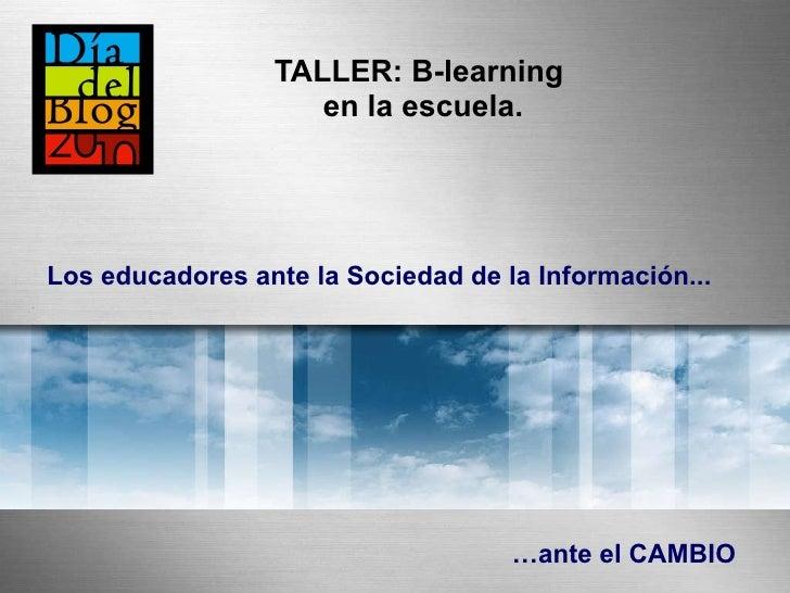 TALLER:  B-learning  en la escuela. … ante el CAMBIO Los educadores ante la Sociedad de la Información...