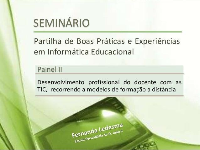 SEMINÁRIO Partilha de Boas Práticas e Experiências em Informática Educacional Painel II Desenvolvimento profissional do do...