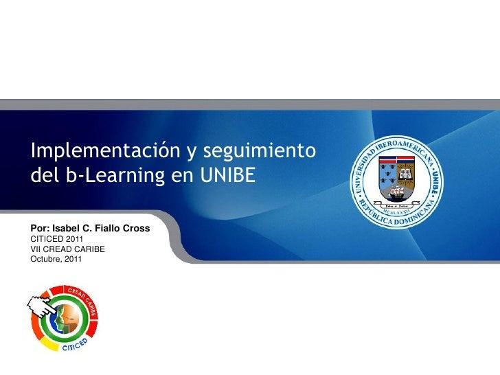Implementación y seguimiento             del b-Learning en UNIBE             Por: Isabel Fiallo CrossImplementación y segu...