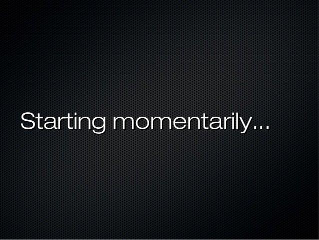 Starting momentarily...
