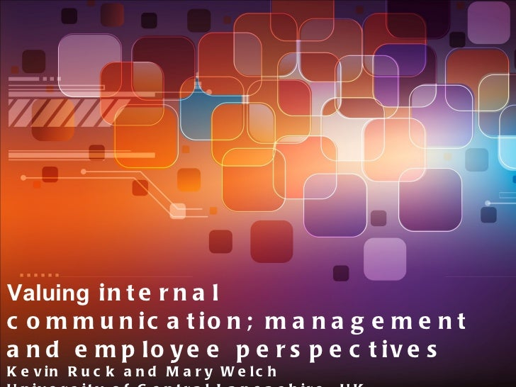 Valuing  internal communication; management and employee perspectives Kevin Ruck and Mary Welch University of Central Lanc...