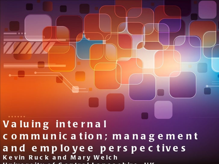 Valuing internal communication; management and employee perspectives Kevin Ruck and Mary Welch University of Central Lanca...