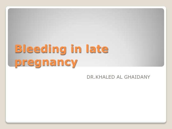Bleeding in late pregnancy             DR.KHALED AL GHAIDANY