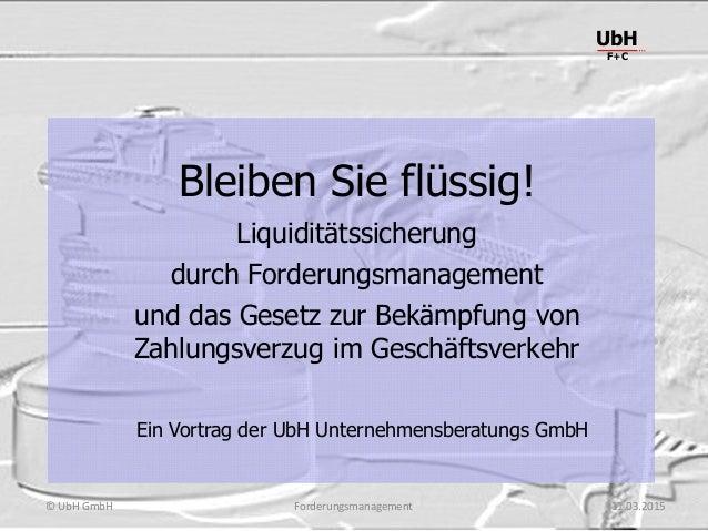 Forderungsmanagement UbH F+C © UbH GmbH 11.03.2015 Bleiben Sie flüssig! Liquiditätssicherung durch Forderungsmanagement un...