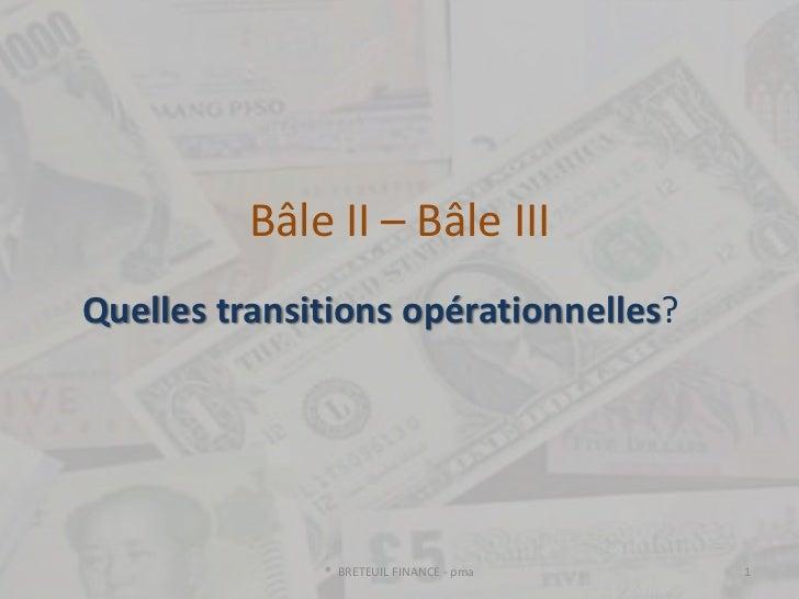 Bâle II – Bâle IIIQuelles transitions opérationnelles?              ® BRETEUIL FINANCE - pma   1