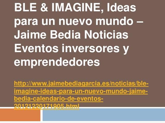 BLE & IMAGINE, Ideaspara un nuevo mundo –Jaime Bedia NoticiasEventos inversores yemprendedoreshttp://www.jaimebediagarcia....