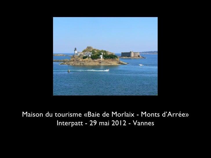 Maison du tourisme «Baie de Morlaix - Monts d'Arrée»           Interpatt - 29 mai 2012 - Vannes
