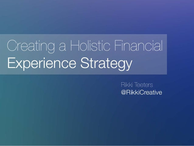 Rikki Teeters @RikkiCreative Creating a Holistic Financial Experience Strategy