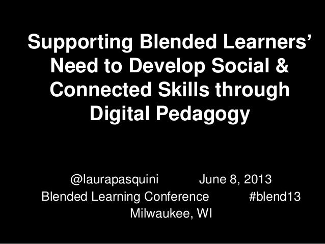 Supporting Blended Learners' Need to Develop Social & Connected Skills through Digital Pedagogy @laurapasquini June 8, 201...