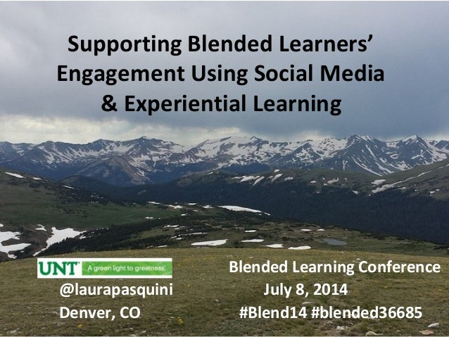Supporting Blended Learners' Engagement Using Social Media & Experiential Learning Blended Learning Conference @laurapasqu...