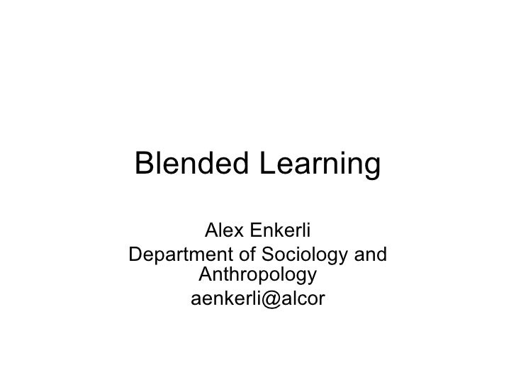 Blended Learning Alex Enkerli Department of Sociology and Anthropology [email_address]