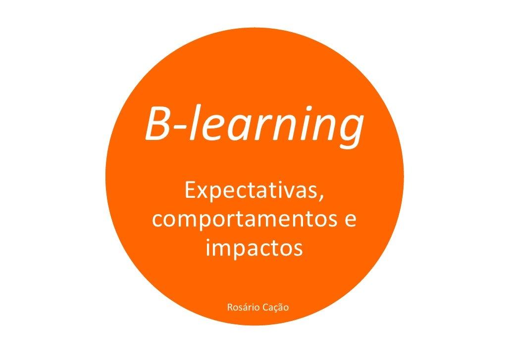 B-learning  Expectativas,comportamentos e    impactos     Rosário Cação