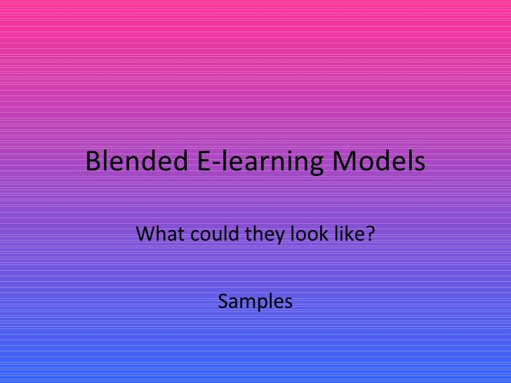 Blended E-learning Models What could they look like? Samples