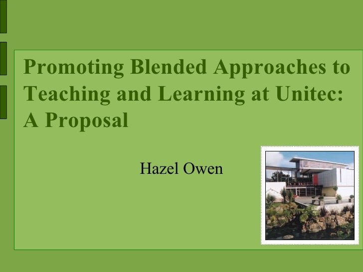 Promoting Blended Approaches to Teaching and Learning at Unitec: A Proposal <ul><ul><li>Hazel Owen </li></ul></ul>