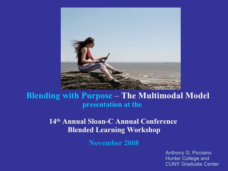 Anthony G. Picciano Hunter College and  CUNY Graduate Center Blending with Purpose   –  The Multimodal Model   presentatio...