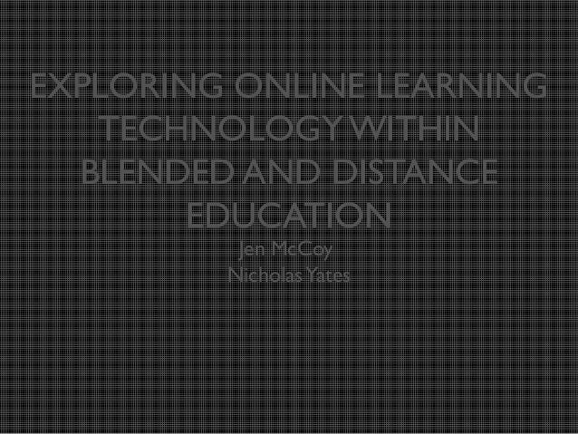 EXPLORING ONLINE LEARNING TECHNOLOGY WITHIN BLENDED AND DISTANCE EDUCATION Jen McCoy Nicholas Yates