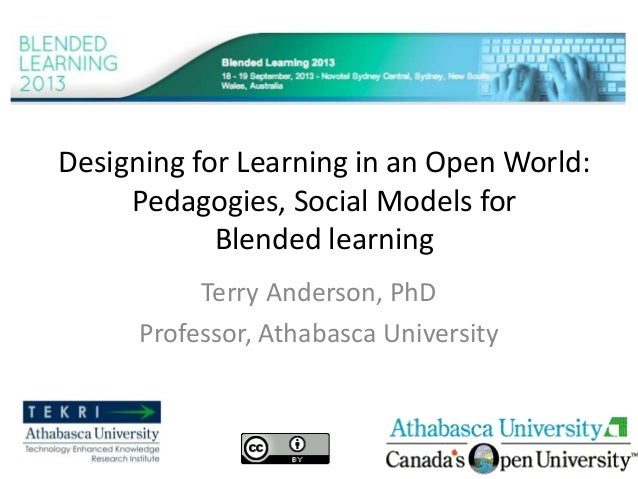 Designing for Learning in an Open World: Pedagogies, Social Models for Blended learning Terry Anderson, PhD Professor, Ath...