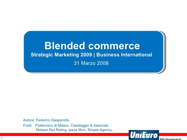 Blended commerce Strategic Marketing 2009 | Business International  31 Marzo 2008   Autore: Federico Gasparotto Fonti:  Po...