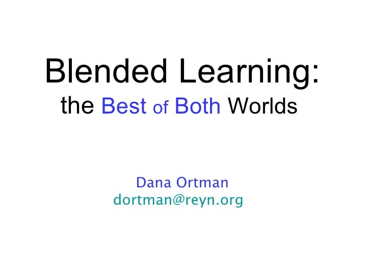Blended Learning:the Best of Both Worlds        Dana Ortman     dortman@reyn.org