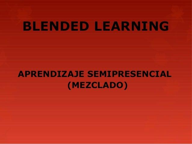 BLENDED LEARNINGAPRENDIZAJE SEMIPRESENCIAL        (MEZCLADO)