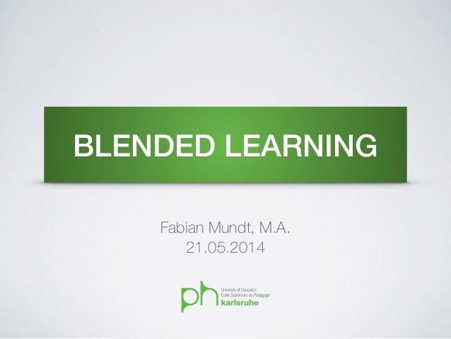 BLENDED LEARNING Fabian Mundt, M.A. 21.05.2014