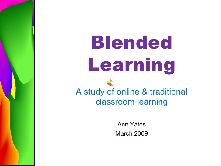 Blended Learning A study of online & traditional classroom learning Ann Yates March 2009