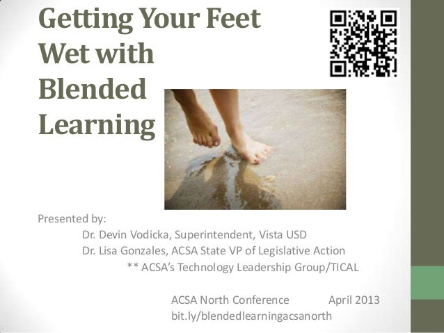 Getting Your FeetWet withBlendedLearningPresented by:Dr. Devin Vodicka, Superintendent, Vista USDDr. Lisa Gonzales, ACSA S...