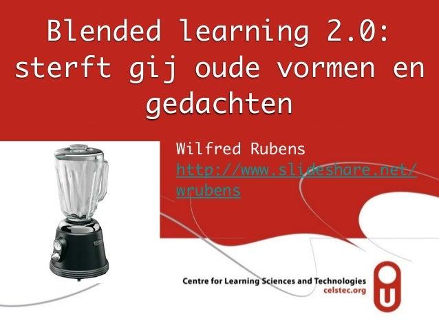 Blended learning 2.0: sterft gij oude vormen en gedachten Wilfred Rubens http://www.slideshare.net/ wrubens