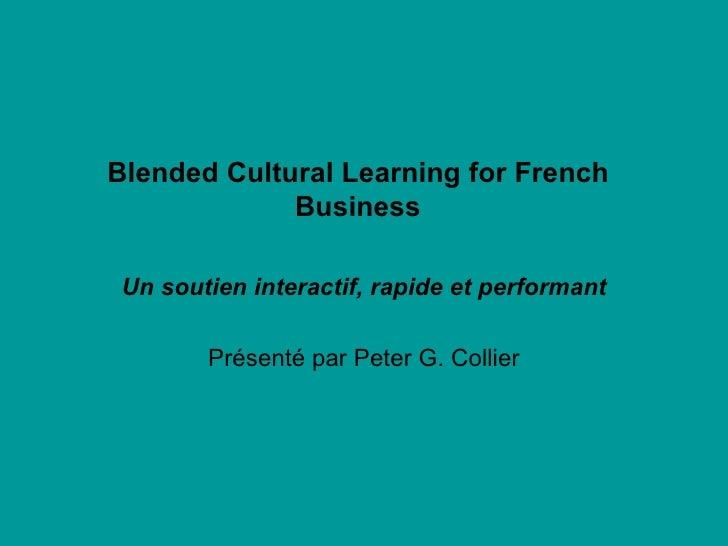 Blended Cultural Learning for French Business Un soutien interactif, rapide et performant Présenté par Peter G. Collier
