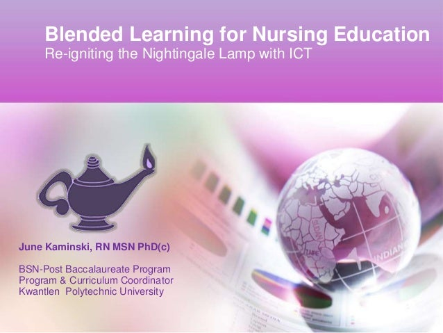 Blended Learning for Nursing Education     Re-igniting the Nightingale Lamp with ICTJune Kaminski, RN MSN PhD(c)BSN-Post B...