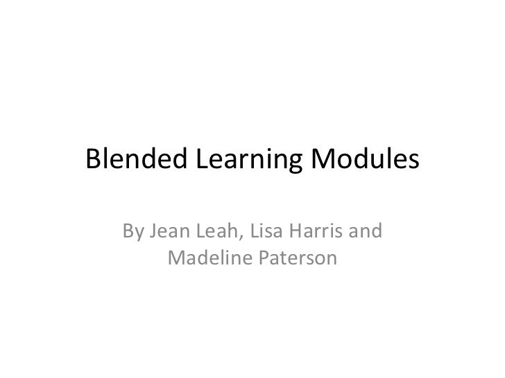 Blended Learning Modules  By Jean Leah, Lisa Harris and       Madeline Paterson