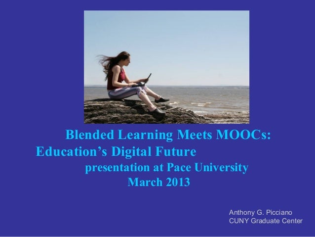 Blended Learning Meets MOOCs:Education's Digital Future      presentation at Pace University              March 2013      ...