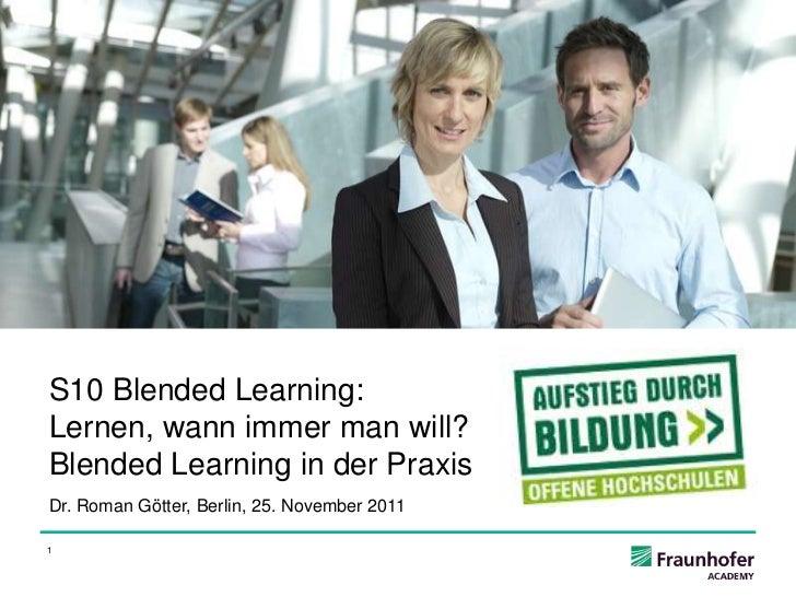 S10 Blended Learning:Lernen, wann immer man will?Blended Learning in der PraxisDr. Roman Götter, Berlin, 25. November 20111