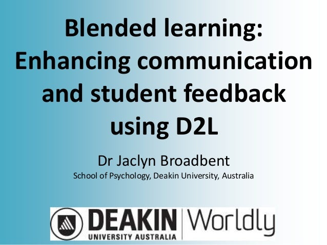 Blended learning: Enhancing communication and student feedback using D2L Dr Jaclyn Broadbent School of Psychology, Deakin ...