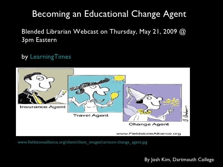 Becoming an Educational Change Agent www.fieldstonealliance.org/client/client_images/cartoon-change_agent.jpg By Josh Kim,...