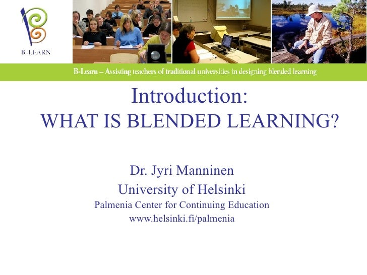 Introduction: WHAT IS BLENDED LEARNING? Dr. Jyri Manninen University of Helsinki Palmenia Center for Continuing Education ...