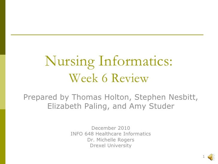 Nursing Informatics:  Week 6 Review <br />Prepared by Thomas Holton, Stephen Nesbitt, <br />Elizabeth Paling, and Amy Stud...