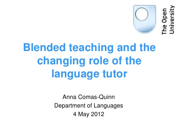 Blended teaching and the   changing role of the     language tutor       Anna Comas-Quinn     Department of Languages     ...