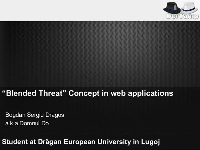 """Blended Threat"" Concept in web applicationsBogdan Sergiu Dragosa.k.a Domnul.DoStudent at Drăgan European University in Lu..."