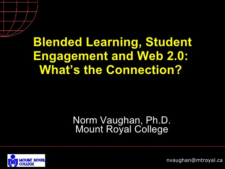 Blended Learning, Student Engagement and Web 2.0:  What's the Connection?  Norm Vaughan, Ph.D. Mount Royal College