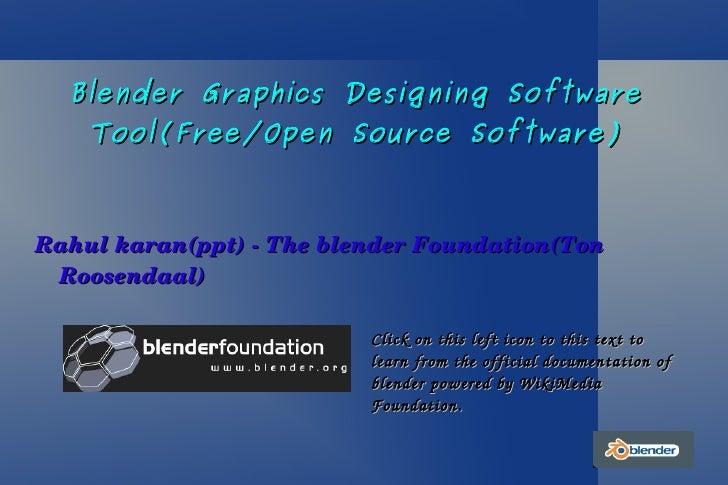 Blender Graphics Designing Software Tool(Free/Open Source Software) <ul><li>Rahul karan(ppt) - The blender Foundation(Ton ...