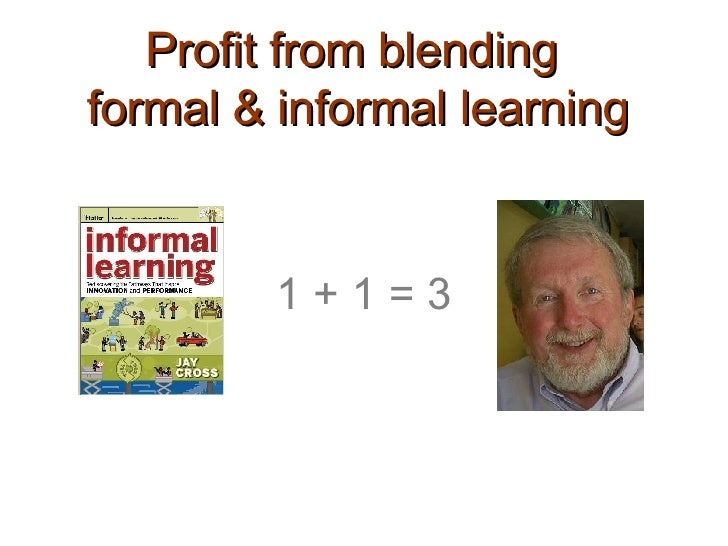 Profit from blending  formal & informal learning 1 + 1 = 3